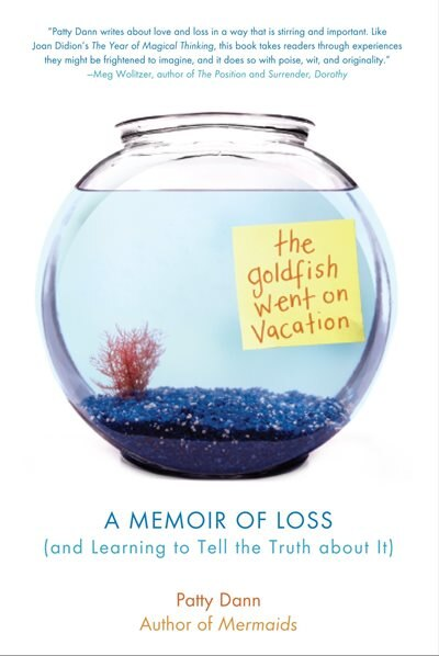 The Goldfish Went On Vacation: A Memoir Of Loss (and Learning To Tell The Truth About It) by Patty Dann