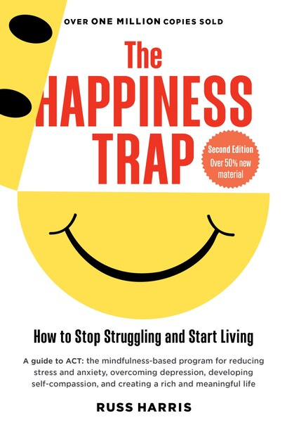 The Happiness Trap: How To Stop Struggling And Start Living: A Guide To Act by Russ Harris
