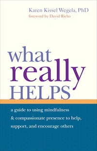 What Really Helps: Using Mindfulness And Compassionate Presence To Help, Support, And Encourage…
