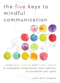 The Five Keys To Mindful Communication: Using Deep Listening And Mindful Speech To Strengthen…