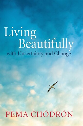 Living Beautifully: With Uncertainty And Change by Pema Chodron