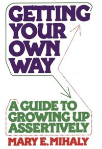 Getting Your Own Way: A Guide To Growing Up Assertively