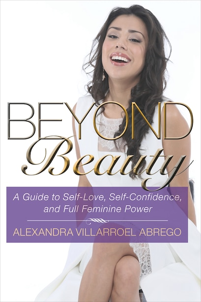 Beyond Beauty: A Guide to Self-Love, Self-Confidence, and Full Feminine Power by Alexandra Villarroel Abrego