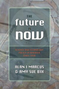 The Future Is Now: Science And Technology Policy In America Since 1950