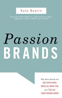 Passion Brands: Why Some Brands Are Just Gotta Have, Drive All Night For, And Tell All Your Friends…