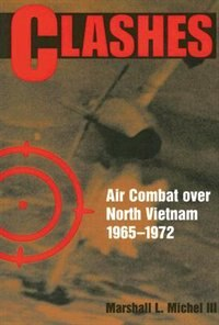 Clashes: Air Combat over North Vietnam, 19651972 by Marshall L Michel III