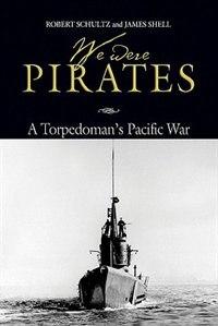 We Were Pirates: A Torpedoman's Pacific War by Robert Shultz