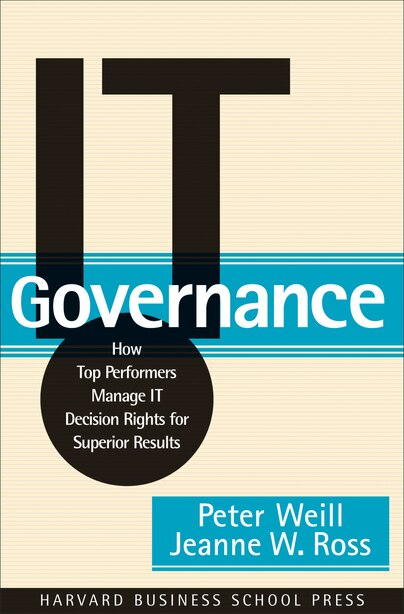 IT Governance: How Top Performers Manage IT Decision Rights for Superior Results by Peter Weill