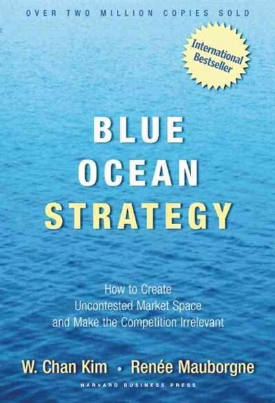 Blue Ocean Strategy: How To Create Uncontested Market Space And Make The Competition Irrelevant by W. Chan Kim