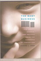 The baby Business: How Money, Science, and Politics Drive the Commerce of Conception