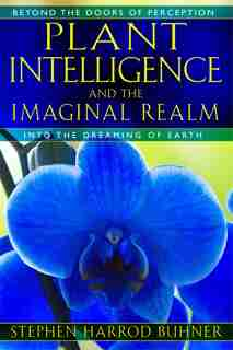 Plant Intelligence And The Imaginal Realm: Beyond the Doors of Perception into the Dreaming of Earth by Stephen Harrod Buhner