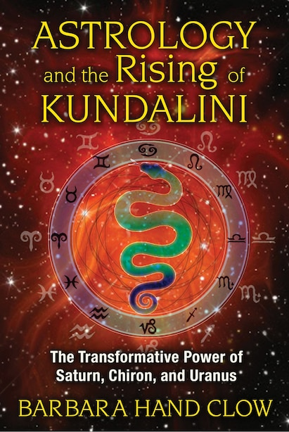 Astrology And The Rising Of Kundalini: The Transformative Power Of Saturn, Chiron, And Uranus by Barbara Hand Clow
