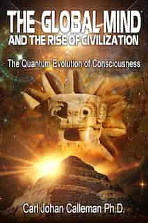 The Global Mind and the Rise of Civilization: The Quantum Evolution of Consciousness by Carl Johan Calleman