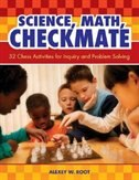Science, Math, Checkmate: 32 Chess Activities for Inquiry and Problem Solving by Alexey W. Root