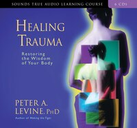 Healing Trauma: Restoring The Wisdom Of The Body