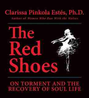 The Red Shoes: On Torment And The Recovery Of Soul Life by Clarissa Pinkola Estés
