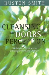 Cleansing the Doors of Perception: The Religious Significance Of Entheogenic Plants And Chemical
