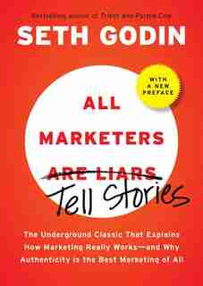 All Marketers Are Liars: The Underground Classic That Explains How Marketing Really Works--and Why Authenticity Is The Best by Seth Godin