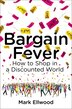Bargain Fever: How To Shop In A Discounted World by Mark Ellwood