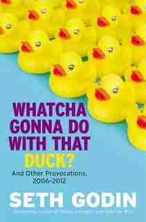 Whatcha Gonna Do With That Duck?: And Other Provocations, 2006-2012 by Seth Godin