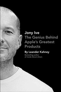 Book Jony Ive: The Genius Behind Apple's Greatest Products by Leander Kahney