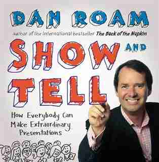 Show And Tell: How Everybody Can Make Remarkable Presentations by Dan Roam