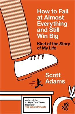 Book How To Fail At Almost Everything And Still Win Big: Kind Of The Story Of My Life by Scott Adams