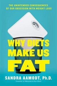 Why Diets Make Us Fat: The Unintended Consequences Of Our Obsession With Weight Loss by Sandra Aamodt