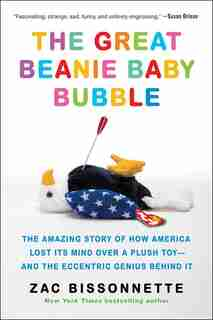 The Great Beanie Baby Bubble: The Amazing Story Of How America Lost Its Mind Over A Plush Toy--and The Eccentric Genius Behind It by Zac Bissonnette