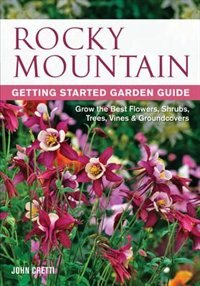 Rocky Mountain Getting Started Garden Guide: Grow The Best Flowers, Shrubs, Trees, Vines & Groundcovers by John Cretti