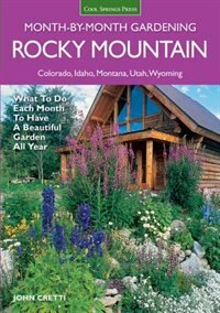 Rocky Mountain Month-by-month Gardening: What To Do Each Month To Have A Beautiful Garden All Year - Colorado, Idaho, Montana, Utah, Wyoming by John Cretti