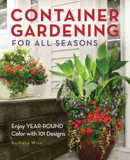 Container Gardening For All Seasons: Enjoy Year-round Color With 101 Designs by Barbara Wise