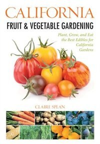 California Fruit & Vegetable Gardening: Plant, Grow, And Eat The Best Edibles For California Gardens by Claire Splan
