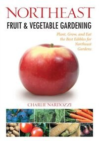 Northeast Fruit & Vegetable Gardening: Plant, Grow, And Eat The Best Edibles For Northeast Gardens by Charlie Nardozzi