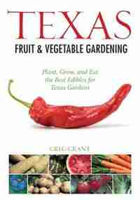 Texas Fruit & Vegetable Gardening: Plant, Grow, And Eat The Best Edibles For Texas Gardens by Greg Grant