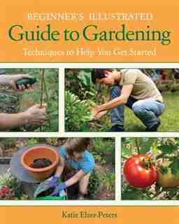 Beginner's Illustrated Guide To Gardening: Techniques To Help You Get Started by Katie Elzer-peters