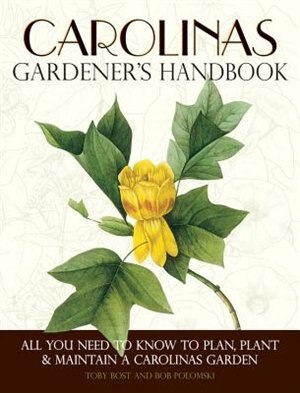 Carolinas Gardener's Handbook: All You Need To Know To Plan, Plant & Maintain A Carolinas Garden by Toby Bost