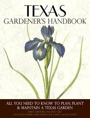 Texas Gardener's Handbook: All You Need To Know To Plan, Plant & Maintain A Texas Garden by Dale Groom