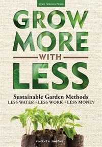 Grow More With Less: Sustainable Garden Methods: Less Water - Less Work - Less Money by Vincent Simeone