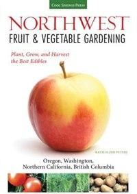 Northwest Fruit & Vegetable Gardening: Plant, Grow, And Harvest The Best Edibles - Oregon, Washington, Northern California, British Columb by Katie Elzer-peters