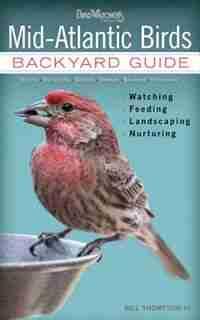 Mid-atlantic Birds: Backyard Guide - Watching - Feeding - Landscaping - Nurturing - Virginia, West Virginia, Maryland, by Bill Thompson