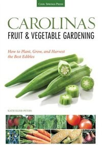 Carolinas Fruit & Vegetable Gardening: How To Plant, Grow, And Harvest The Best Edibles by Katie Elzer-peters