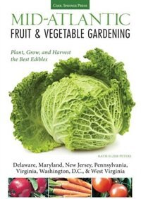 Mid-atlantic Fruit & Vegetable Gardening: Plant, Grow, And Harvest The Best Edibles - Delaware, Maryland, Pennsylvania, Virginia, Washington by Katie Elzer-peters