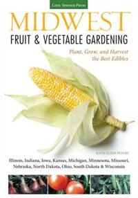 Midwest Fruit & Vegetable Gardening: Plant, Grow, And Harvest The Best Edibles - Illinois, Indiana, Iowa, Kansas, Michigan, Minnesota, M by Katie Elzer-peters