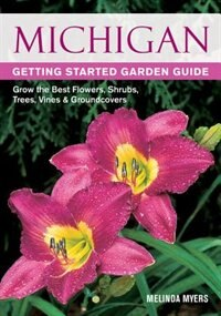 Michigan Getting Started Garden Guide: Grow The Best Flowers, Shrubs, Trees, Vines & Groundcovers by Melinda Myers
