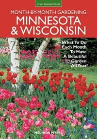 Minnesota & Wisconsin Month-by-month Gardening: What To Do Each Month To Have A Beautiful Garden All Year by Melinda Myers