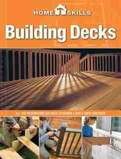 Homeskills: Building Decks: All The Information You Need To Design & Build Your Own Deck by Editors of CPi