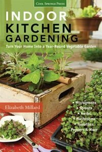 Indoor Kitchen Gardening: Turn Your Home Into A Year-round Vegetable Garden - Microgreens - Sprouts - Herbs - Mushrooms - Tom by Elizabeth Millard