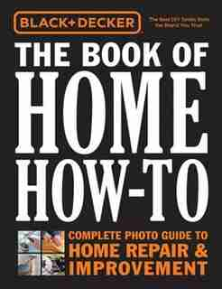 Black & Decker The Book Of Home How-to: The Complete Photo Guide To Home Repair & Improvement by Editors Of Cool Springs Press