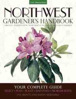 Northwest Gardener's Handbook: Your Complete Guide: Select, Plan, Plant, Maintain, Problem-solve - Oregon, Washington, Northern Ca by Pat Munts